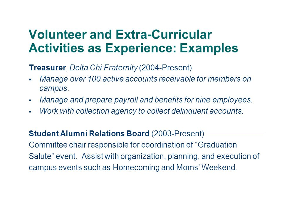 Volunteer and Extra-Curricular Activities as Experience: Examples Treasurer, Delta Chi Fraternity (2004-Present)  Manage over 100 active accounts receivable for members on campus.