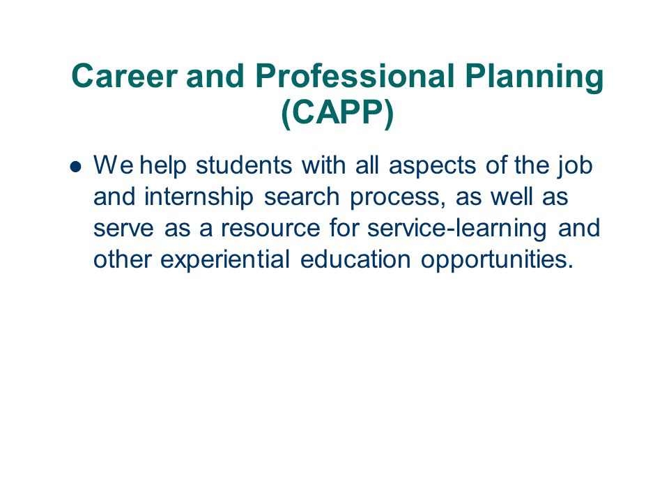 Career and Professional Planning (CAPP) We help students with all aspects of the job and internship search process, as well as serve as a resource for service-learning and other experiential education opportunities.