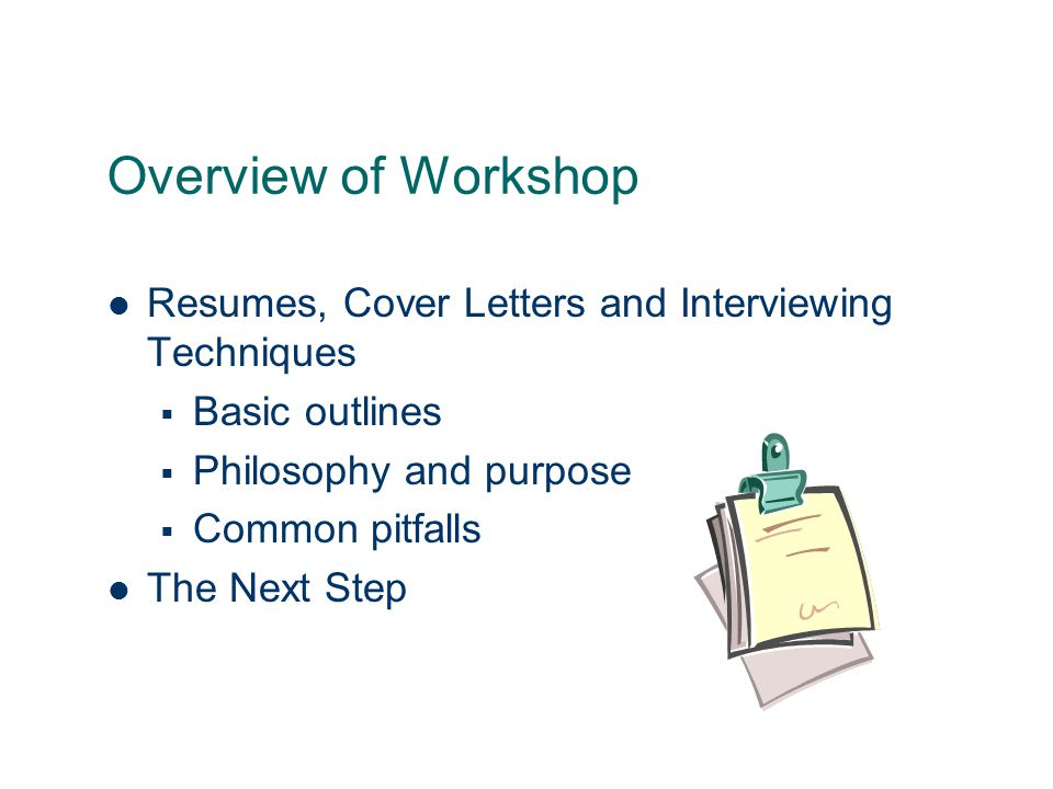 4 Overview Of Workshop Resumes, Cover Letters And Interviewing Techniques   Basic Outlines  Philosophy And Purpose  Common Pitfalls The Next Step  Effective Resumes