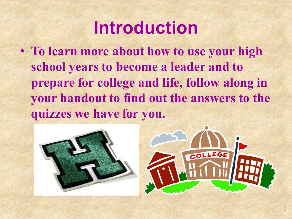 2 Introduction To learn more about how to use your high school years to become a leader and to prepare for college and life, follow along in your handout to find out the answers to the quizzes we have for you.