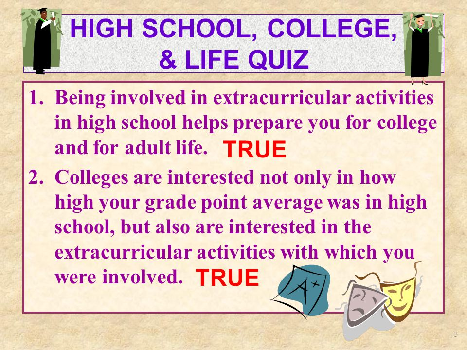 3 HIGH SCHOOL, COLLEGE, & LIFE QUIZ 1.Being involved in extracurricular activities in high school helps prepare you for college and for adult life.