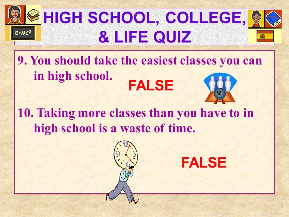 7 HIGH SCHOOL, COLLEGE, & LIFE QUIZ 9. You should take the easiest classes you can in high school.