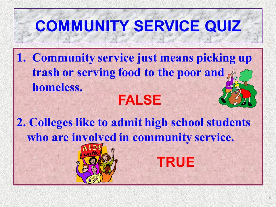 8 COMMUNITY SERVICE QUIZ 1.Community service just means picking up trash or serving food to the poor and homeless.