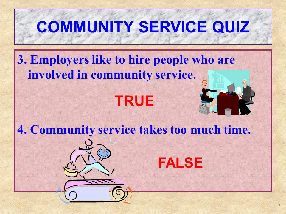 9 COMMUNITY SERVICE QUIZ 3. Employers like to hire people who are involved in community service.