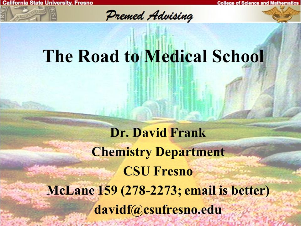 Useful Web Sites Interviews: www.studentdoctor.net/interview/index.asp Scholarships: www.fastweb.monster.com Advising Information: www.csufresno.edu/premed www.aspiringdocs.org General Information: www.aamc.org/meded/start.htm www.aacom.org www.amsa.org Summer Opportunities: www.cmu.edu/hpp/intern.html www.swarthmore.edu/Admin/health_sciences/ summer_opportunities.html www.aamc.org/members/great/summerlinks.htm