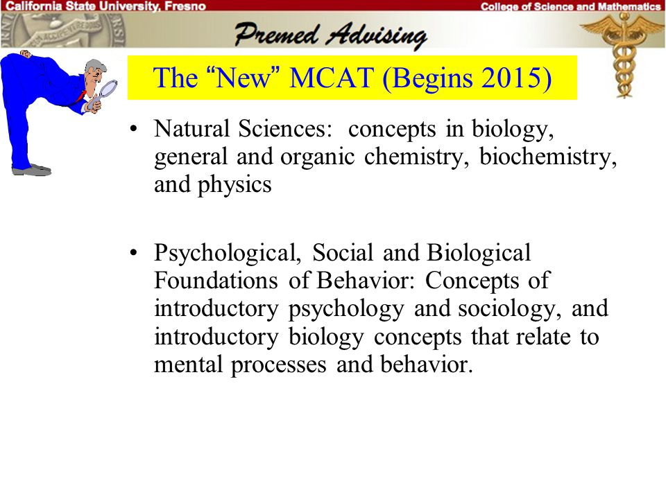 "The ""Old"" MCAT (Before 2015) Three Multiple choice parts: –Verbal Comprehension –Physical Sciences –Biological Sciences –Writing Sample is gone in 201"