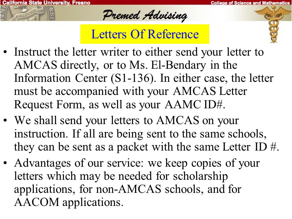 Letters Of Reference Most med schools use the AMCAS letter distribution service. They only accept letters from AMCAS. You must provide each letter wri