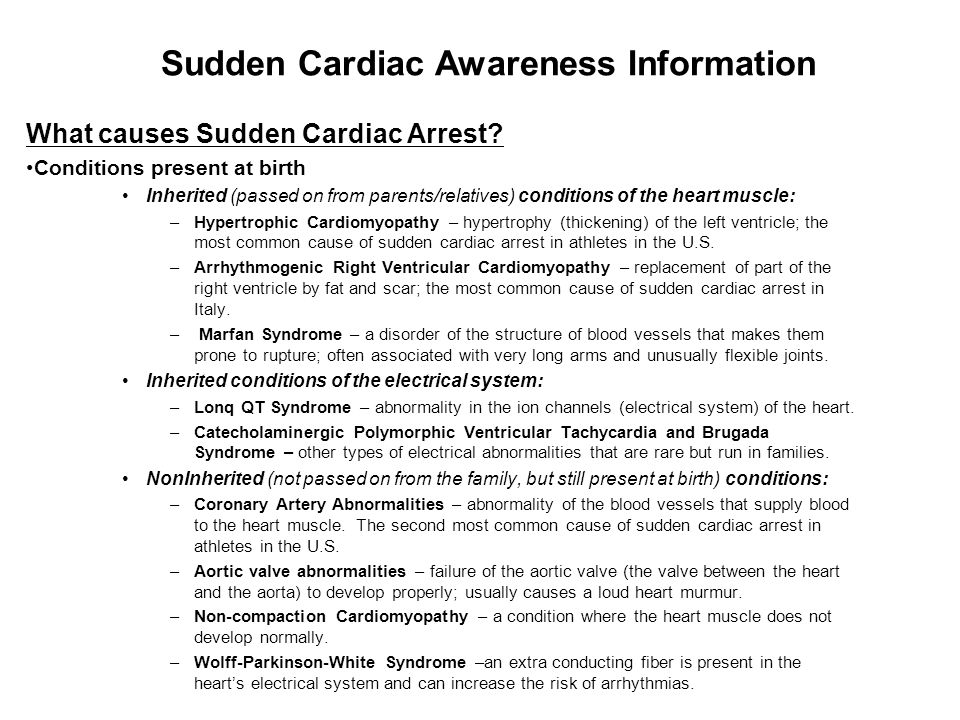 What causes Sudden Cardiac Arrest continued Conditions not present at birth but acquired later in life: –Commotio Cordis – concussion of the heart that can occur from being hit in the chest by a ball, puck, or fist.