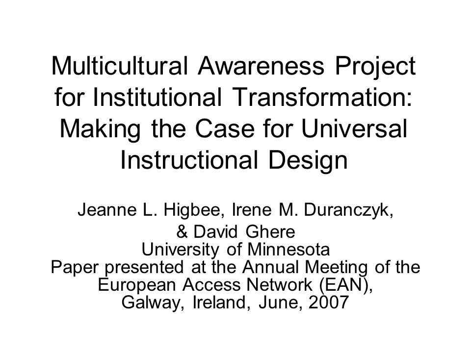 Multicultural Awareness Project for Institutional Transformation: Making the Case for Universal Instructional Design Jeanne L. Higbee, Irene M. Duranc