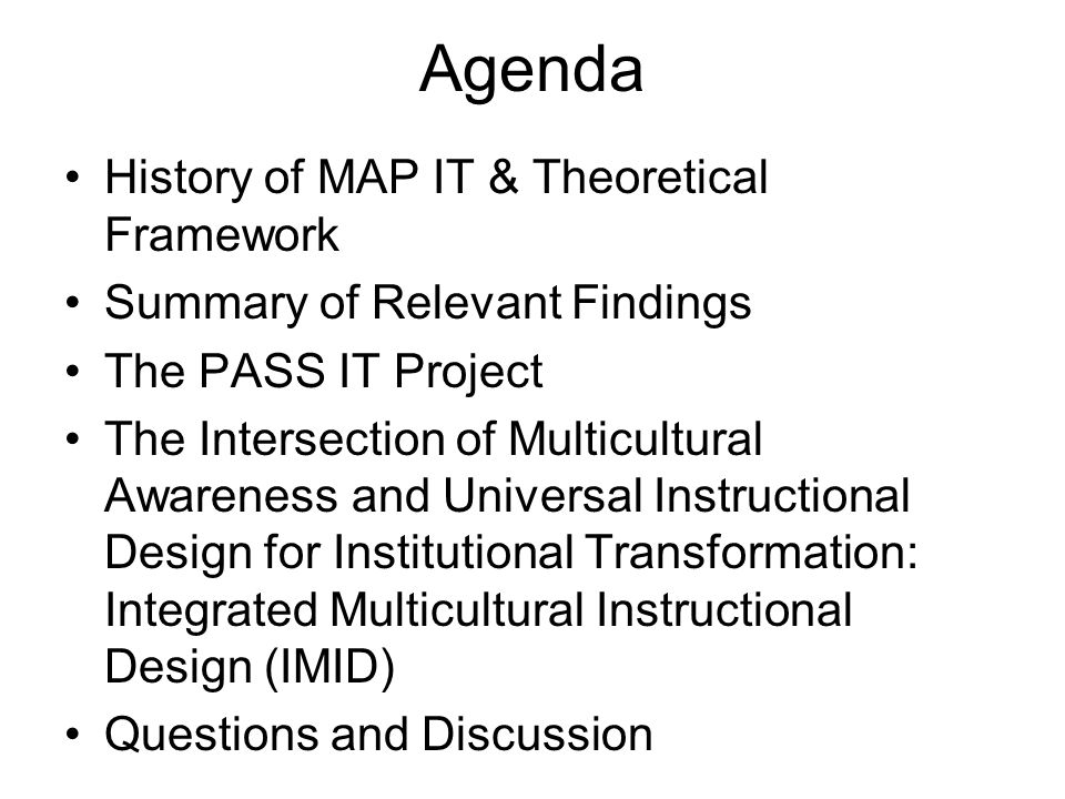 Agenda History of MAP IT & Theoretical Framework Summary of Relevant Findings The PASS IT Project The Intersection of Multicultural Awareness and Univ