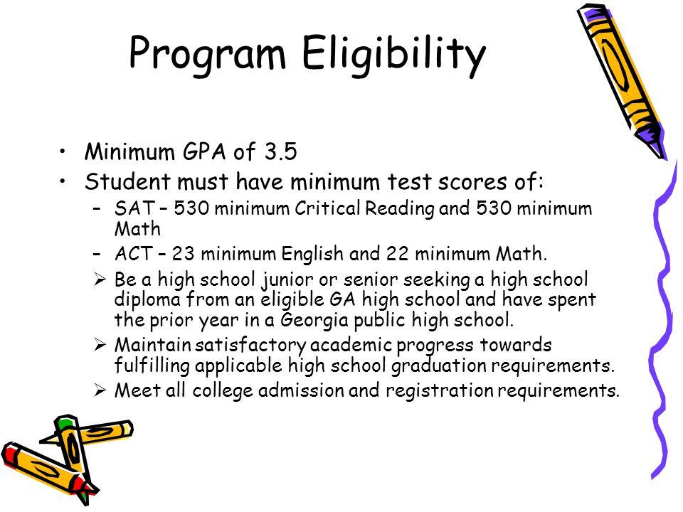 Program Eligibility Minimum GPA of 3.5 Student must have minimum test scores of: –SAT – 530 minimum Critical Reading and 530 minimum Math –ACT – 23 mi