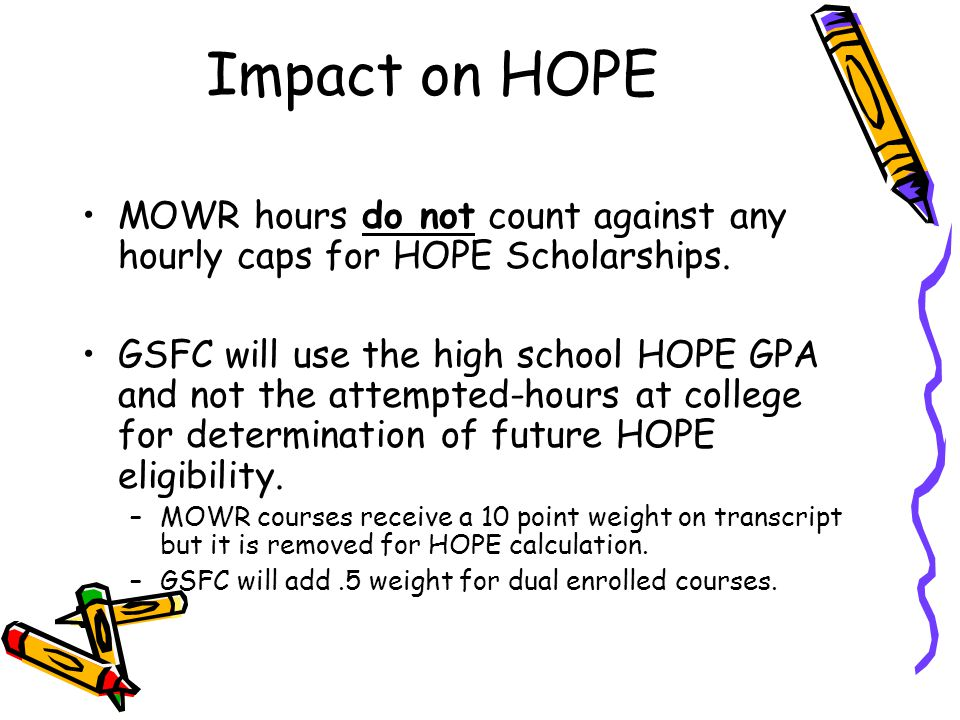 Impact on HOPE MOWR hours do not count against any hourly caps for HOPE Scholarships. GSFC will use the high school HOPE GPA and not the attempted-hou