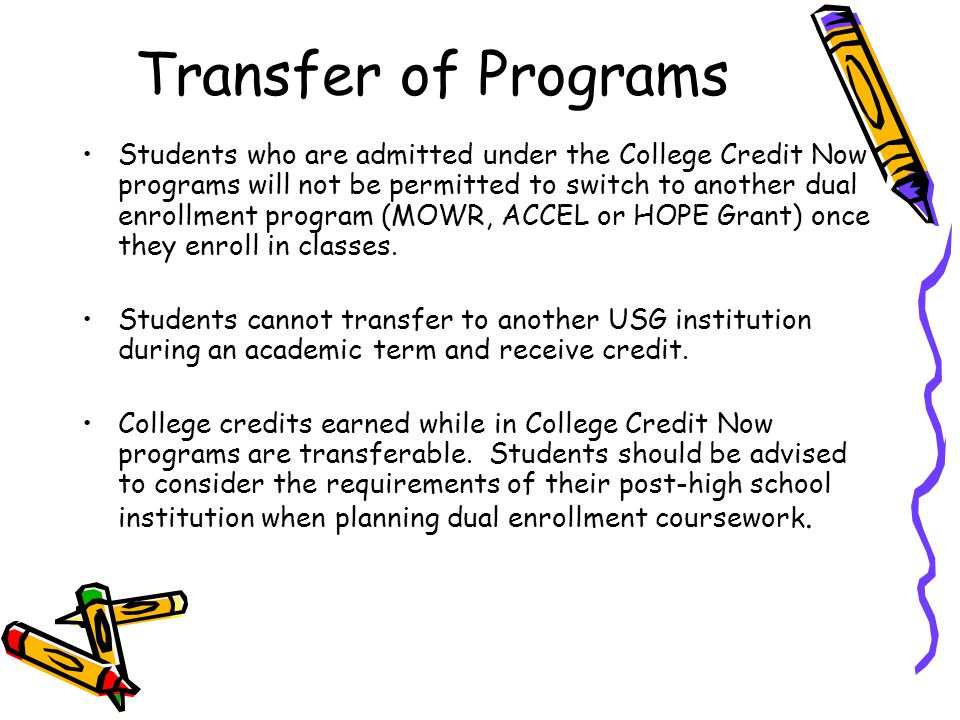 Transfer of Programs Students who are admitted under the College Credit Now programs will not be permitted to switch to another dual enrollment progra