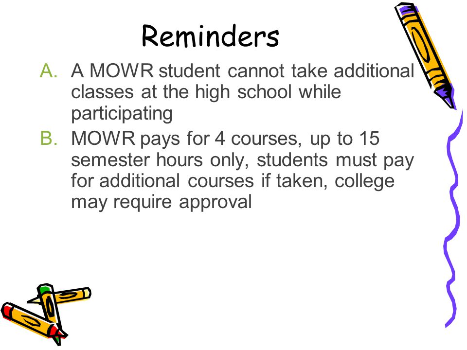 Reminders A.A MOWR student cannot take additional classes at the high school while participating B.MOWR pays for 4 courses, up to 15 semester hours on