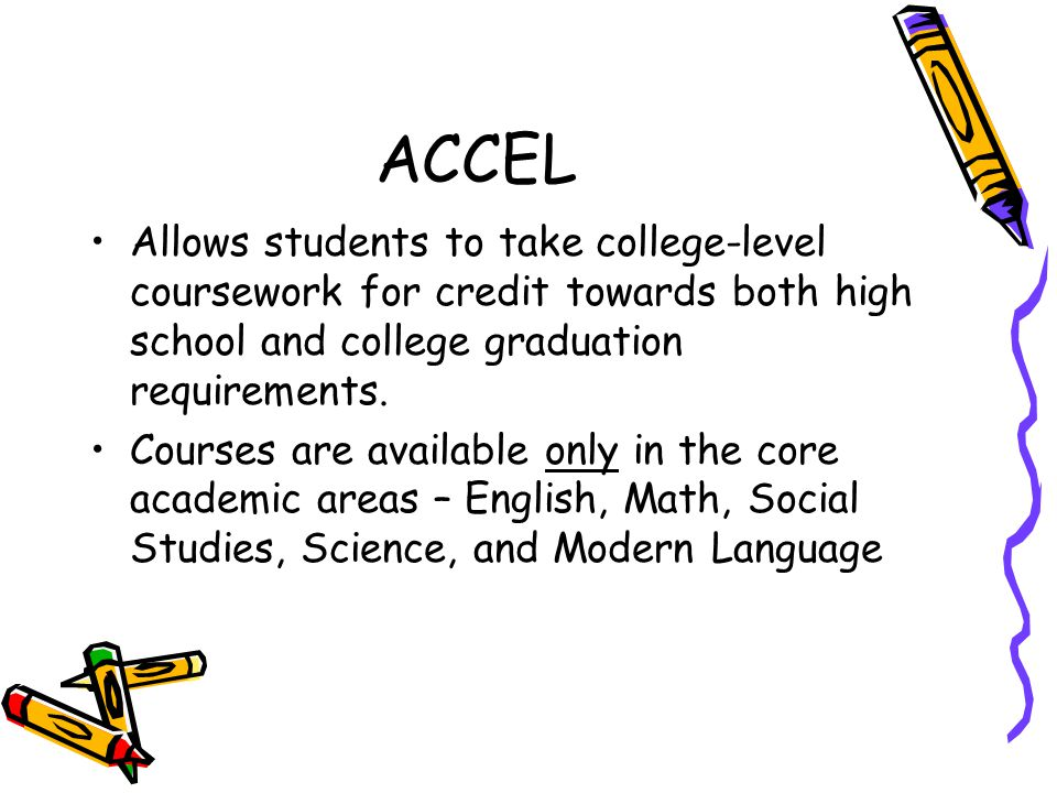 ACCEL Allows students to take college-level coursework for credit towards both high school and college graduation requirements. Courses are available