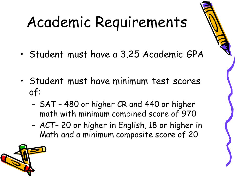 Academic Requirements Student must have a 3.25 Academic GPA Student must have minimum test scores of: –SAT – 480 or higher CR and 440 or higher math w