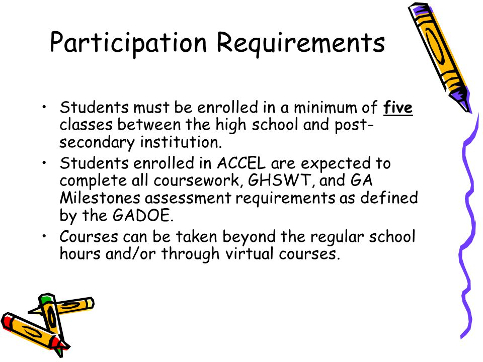 Participation Requirements Students must be enrolled in a minimum of five classes between the high school and post- secondary institution. Students en