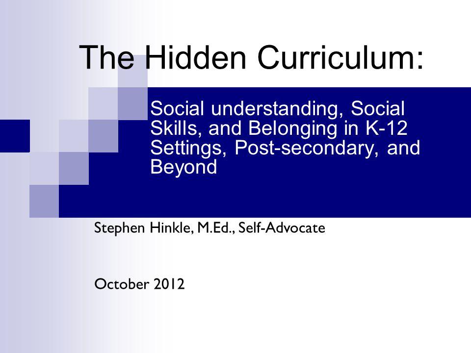 The Hidden Curriculum: Social understanding, Social Skills, and Belonging in K-12 Settings, Post-secondary, and Beyond Stephen Hinkle, M.Ed., Self-Adv