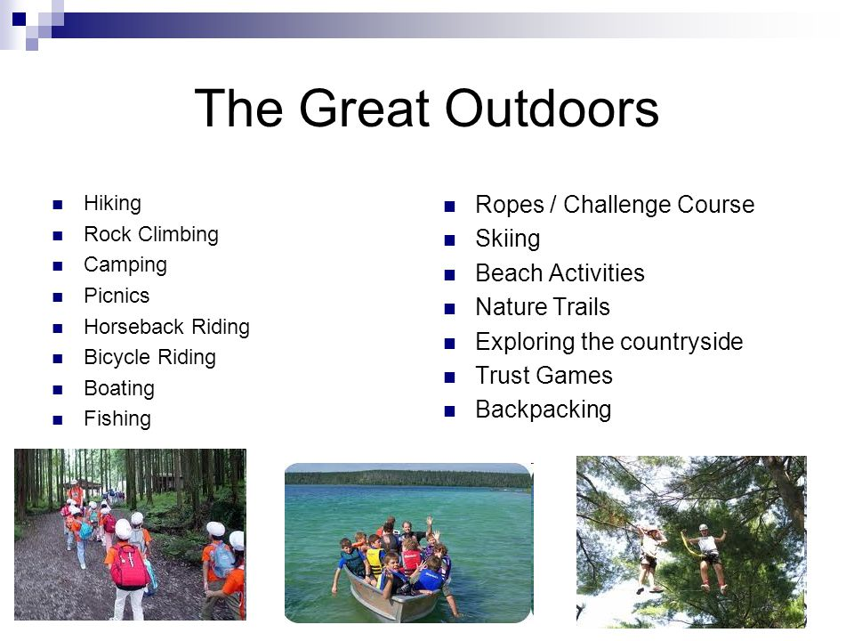 The Great Outdoors Hiking Rock Climbing Camping Picnics Horseback Riding Bicycle Riding Boating Fishing Ropes / Challenge Course Skiing Beach Activiti