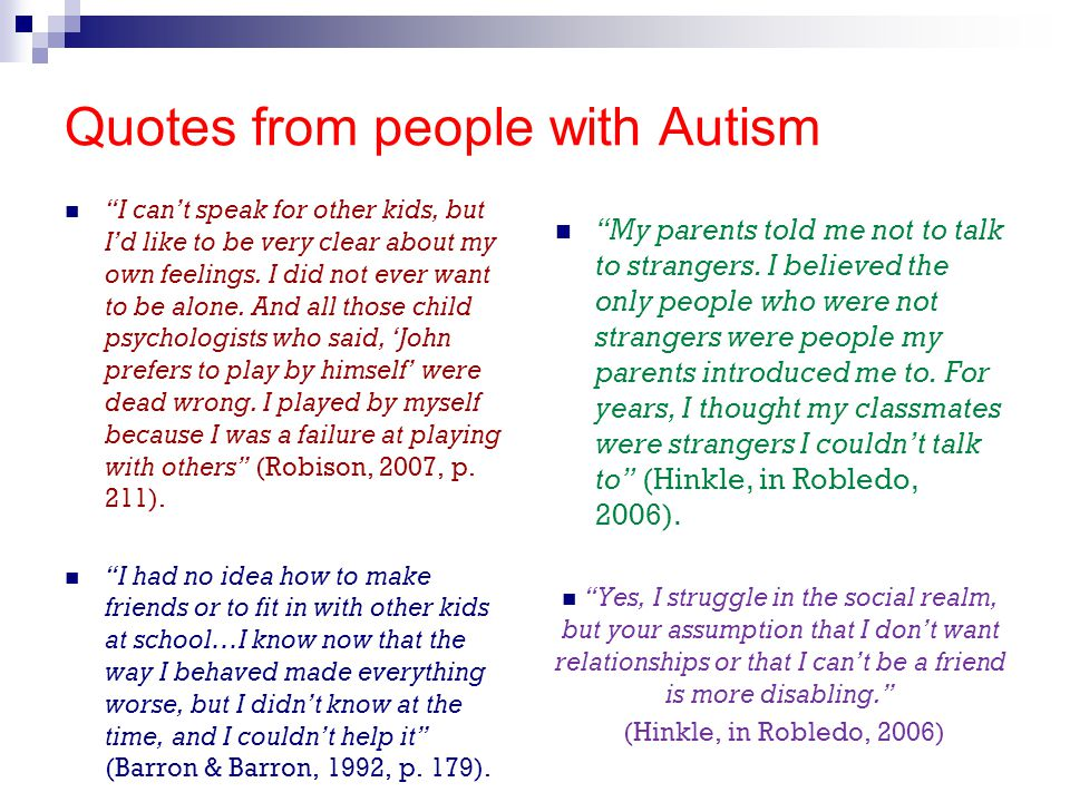 """Quotes from people with Autism """"I can't speak for other kids, but I'd like to be very clear about my own feelings. I did not ever want to be alone. An"""