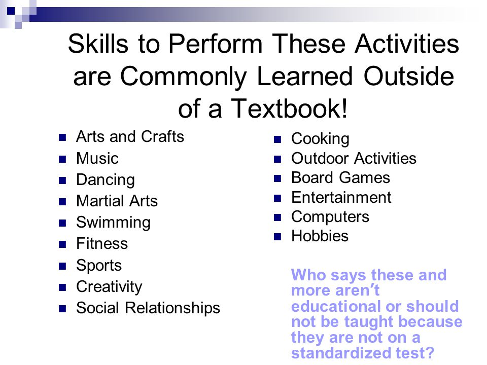 Skills to Perform These Activities are Commonly Learned Outside of a Textbook! Arts and Crafts Music Dancing Martial Arts Swimming Fitness Sports Crea