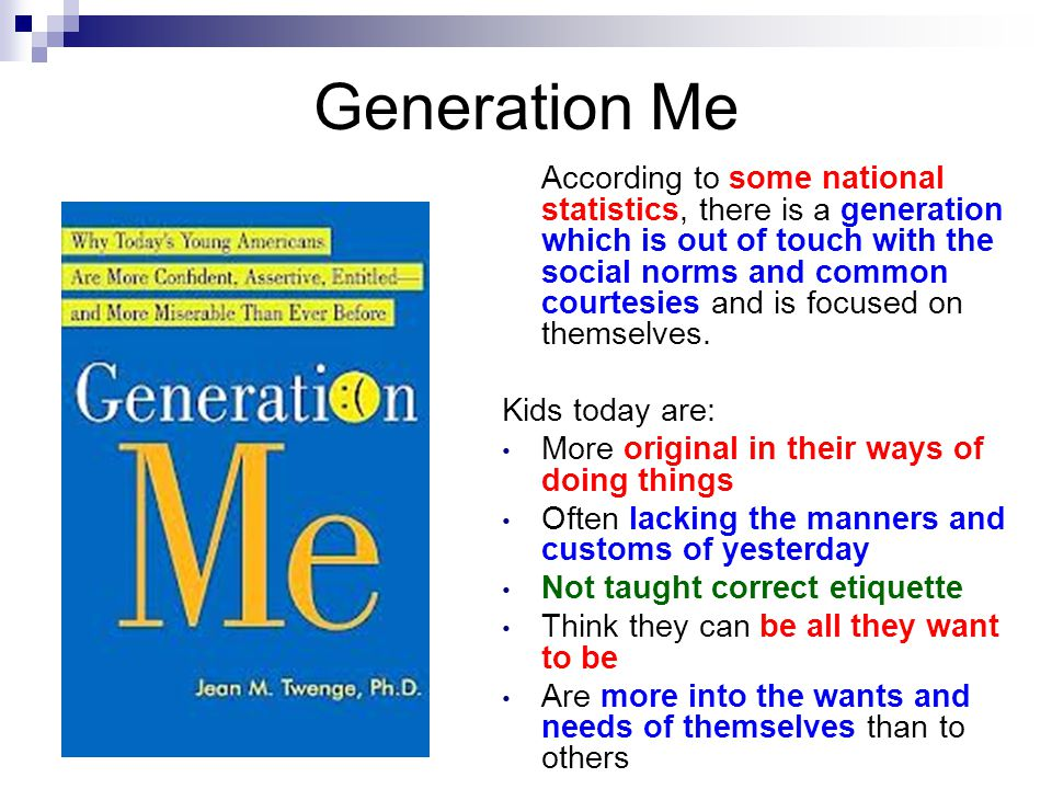 Generation Me According to some national statistics, there is a generation which is out of touch with the social norms and common courtesies and is fo