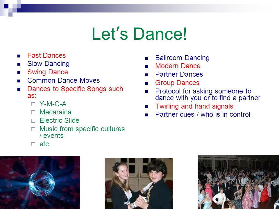 Let's Dance! Fast Dances Slow Dancing Swing Dance Common Dance Moves Dances to Specific Songs such as:  Y-M-C-A  Macaraina  Electric Slide  Music