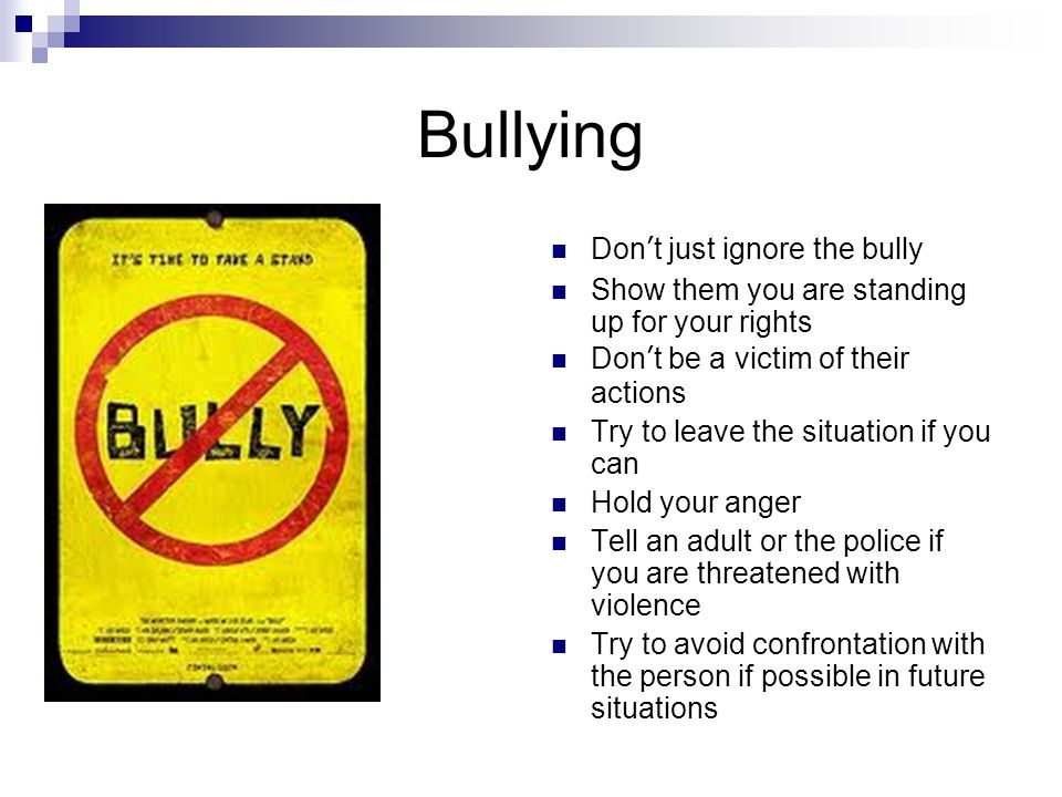 Bullying Don't just ignore the bully Show them you are standing up for your rights Don't be a victim of their actions Try to leave the situation if yo