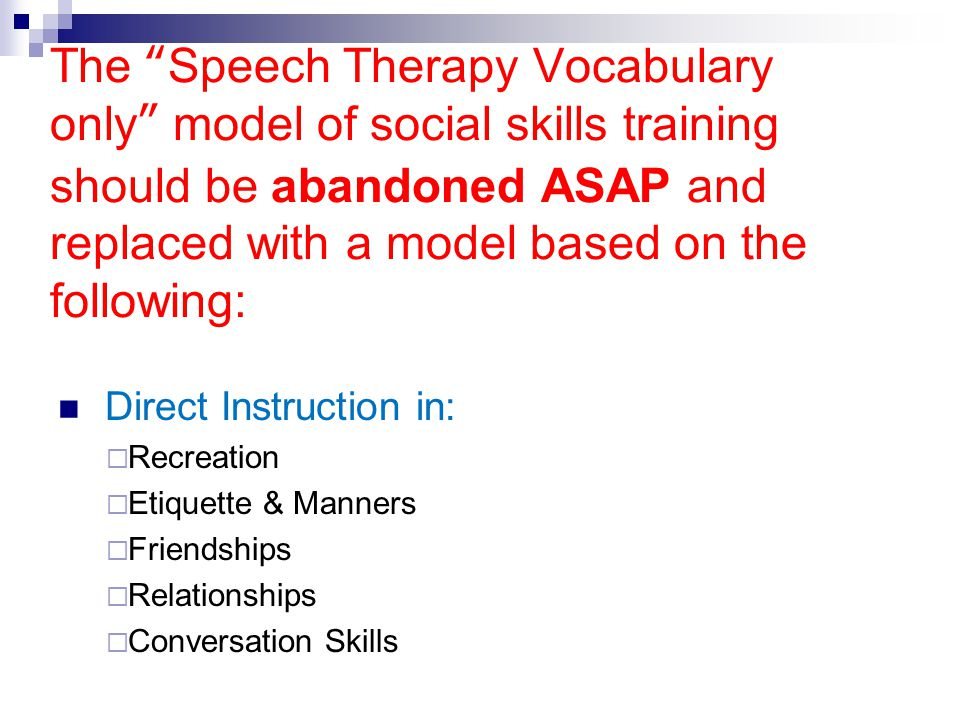 """The """"Speech Therapy Vocabulary only"""" model of social skills training should be abandoned ASAP and replaced with a model based on the following: Direct"""