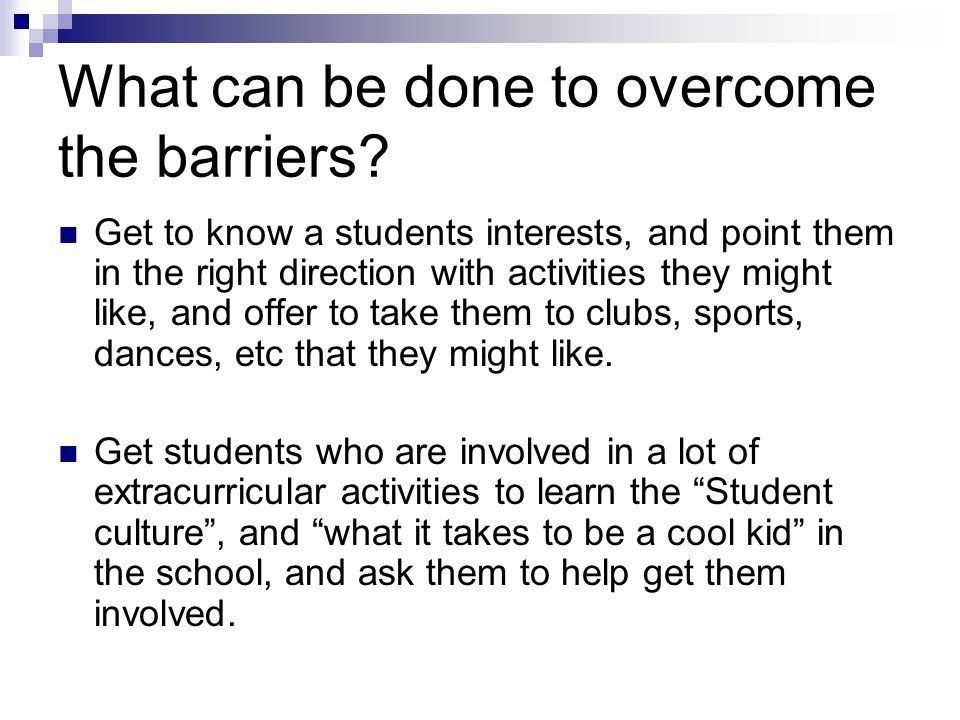 What can be done to overcome the barriers? Get to know a students interests, and point them in the right direction with activities they might like, an