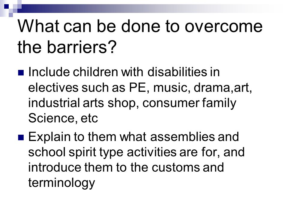 What can be done to overcome the barriers? Include children with disabilities in electives such as PE, music, drama,art, industrial arts shop, consume