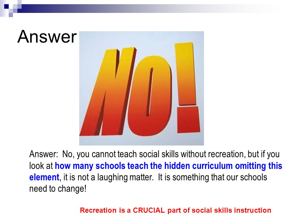 Answer Answer: No, you cannot teach social skills without recreation, but if you look at how many schools teach the hidden curriculum omitting this el