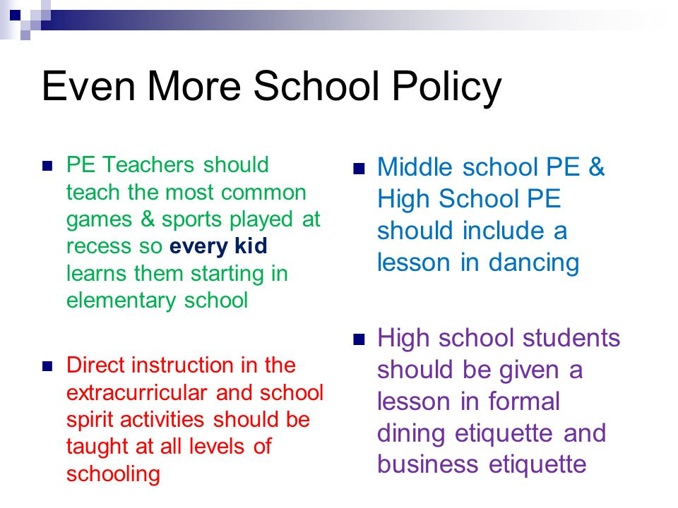 Even More School Policy PE Teachers should teach the most common games & sports played at recess so every kid learns them starting in elementary schoo