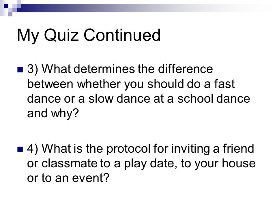 My Quiz Continued 3) What determines the difference between whether you should do a fast dance or a slow dance at a school dance and why? 4) What is t