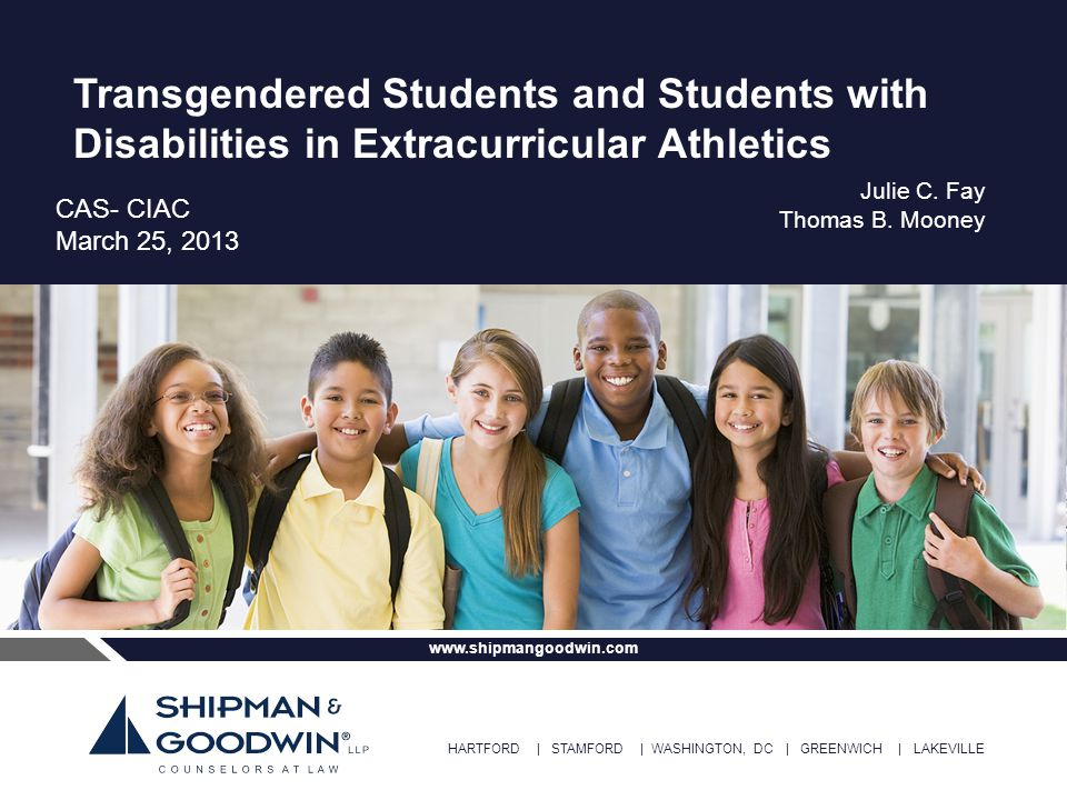 HARTFORD | STAMFORD | WASHINGTON, DC | GREENWICH | LAKEVILLE www.shipmangoodwin.com Transgendered Students and Students with Disabilities in Extracurricular Athletics CAS- CIAC March 25, 2013 Julie C.