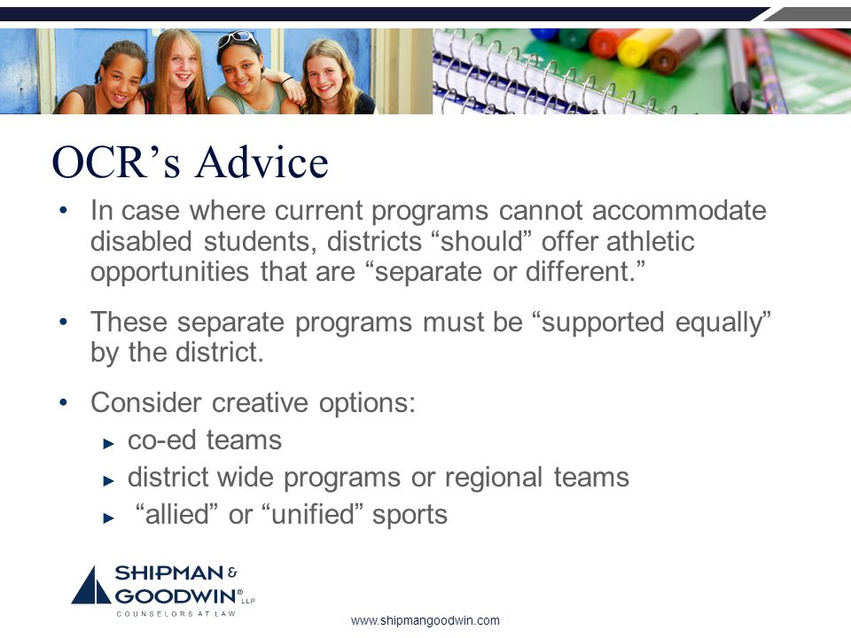 www.shipmangoodwin.com OCR's Advice In case where current programs cannot accommodate disabled students, districts should offer athletic opportunities that are separate or different. These separate programs must be supported equally by the district.
