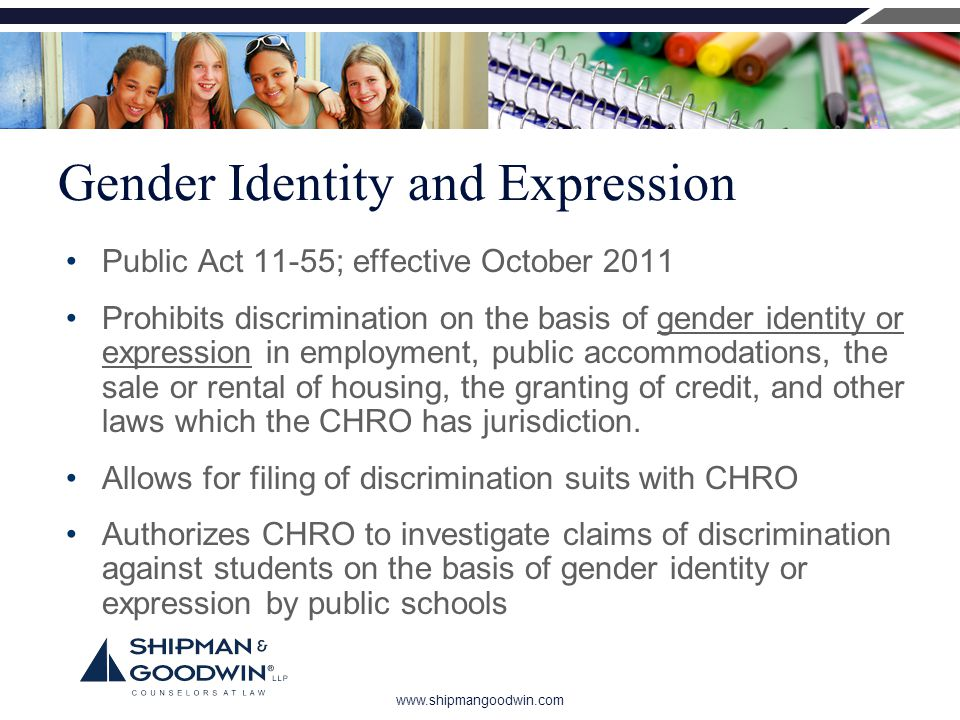 www.shipmangoodwin.com Gender Identity and Expression Public Act 11-55; effective October 2011 Prohibits discrimination on the basis of gender identity or expression in employment, public accommodations, the sale or rental of housing, the granting of credit, and other laws which the CHRO has jurisdiction.