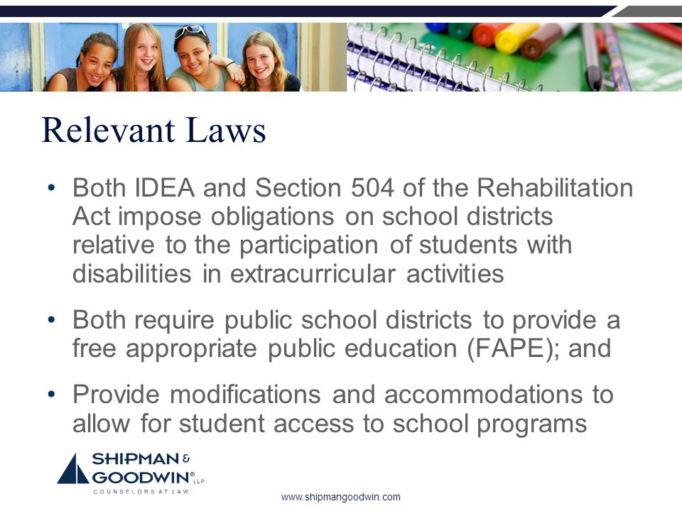 www.shipmangoodwin.com Relevant Laws Both IDEA and Section 504 of the Rehabilitation Act impose obligations on school districts relative to the participation of students with disabilities in extracurricular activities Both require public school districts to provide a free appropriate public education (FAPE); and Provide modifications and accommodations to allow for student access to school programs