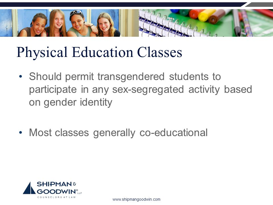 www.shipmangoodwin.com Physical Education Classes Should permit transgendered students to participate in any sex-segregated activity based on gender identity Most classes generally co-educational