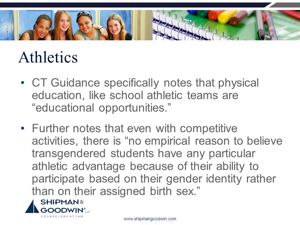 www.shipmangoodwin.com Athletics CT Guidance specifically notes that physical education, like school athletic teams are educational opportunities. Further notes that even with competitive activities, there is no empirical reason to believe transgendered students have any particular athletic advantage because of their ability to participate based on their gender identity rather than on their assigned birth sex.