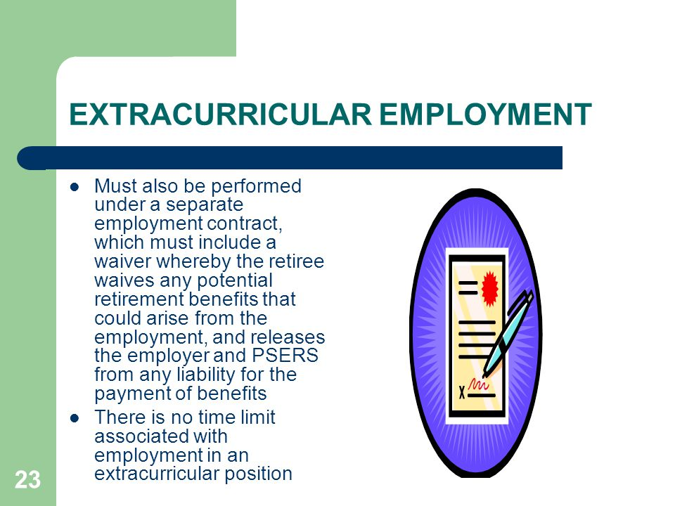 23 EXTRACURRICULAR EMPLOYMENT Must also be performed under a separate employment contract, which must include a waiver whereby the retiree waives any potential retirement benefits that could arise from the employment, and releases the employer and PSERS from any liability for the payment of benefits There is no time limit associated with employment in an extracurricular position
