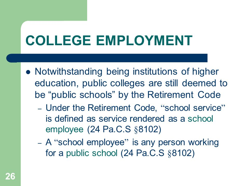 26 COLLEGE EMPLOYMENT Notwithstanding being institutions of higher education, public colleges are still deemed to be public schools by the Retirement Code – Under the Retirement Code, school service is defined as service rendered as a school employee (24 Pa.C.S §8102) – A school employee is any person working for a public school (24 Pa.C.S §8102)