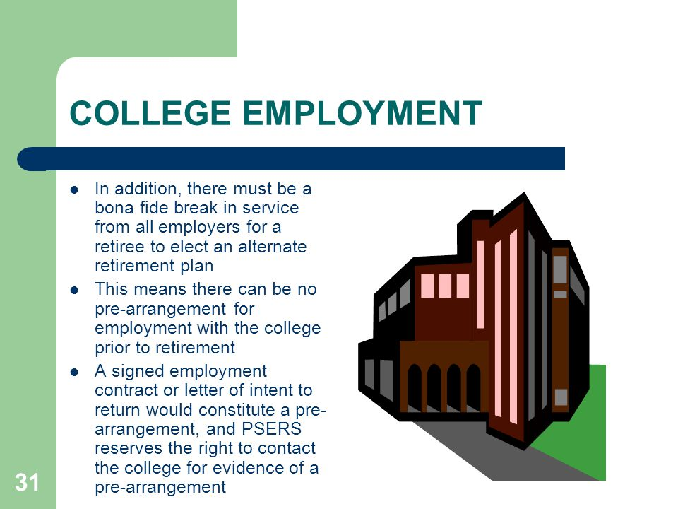 31 COLLEGE EMPLOYMENT In addition, there must be a bona fide break in service from all employers for a retiree to elect an alternate retirement plan This means there can be no pre-arrangement for employment with the college prior to retirement A signed employment contract or letter of intent to return would constitute a pre- arrangement, and PSERS reserves the right to contact the college for evidence of a pre-arrangement