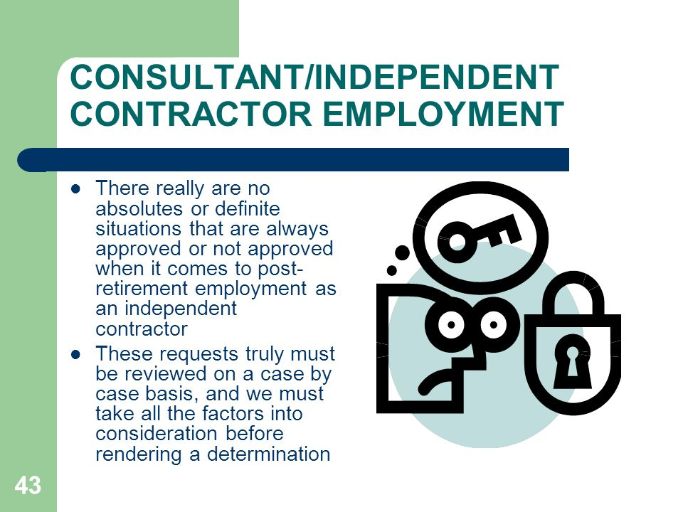 43 CONSULTANT/INDEPENDENT CONTRACTOR EMPLOYMENT There really are no absolutes or definite situations that are always approved or not approved when it comes to post- retirement employment as an independent contractor These requests truly must be reviewed on a case by case basis, and we must take all the factors into consideration before rendering a determination