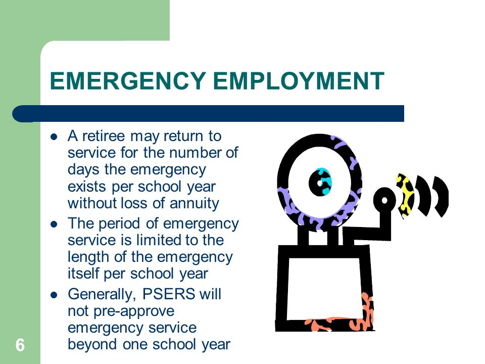 6 EMERGENCY EMPLOYMENT A retiree may return to service for the number of days the emergency exists per school year without loss of annuity The period of emergency service is limited to the length of the emergency itself per school year Generally, PSERS will not pre-approve emergency service beyond one school year
