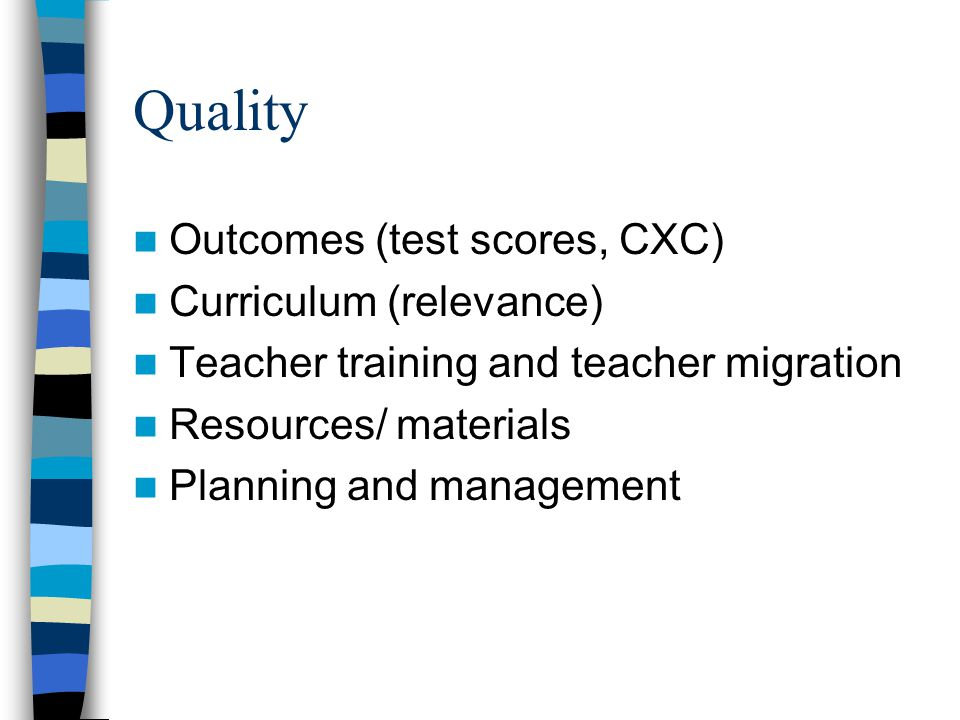 Quality Outcomes (test scores, CXC) Curriculum (relevance) Teacher training and teacher migration Resources/ materials Planning and management