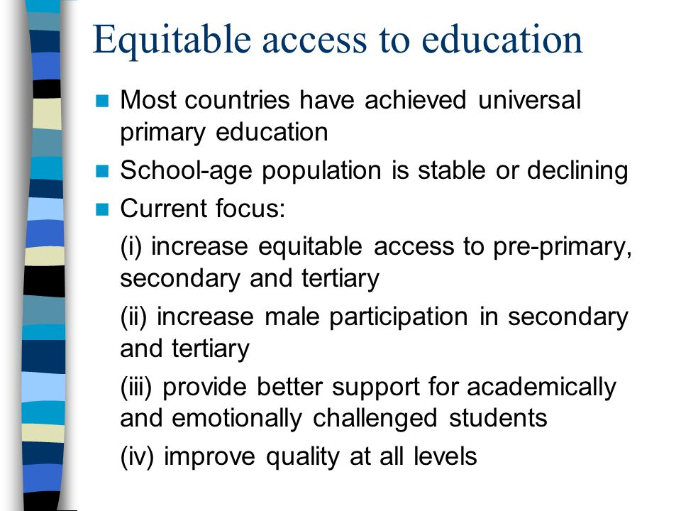 Equitable access to education Most countries have achieved universal primary education School-age population is stable or declining Current focus: (i) increase equitable access to pre-primary, secondary and tertiary (ii) increase male participation in secondary and tertiary (iii) provide better support for academically and emotionally challenged students (iv) improve quality at all levels