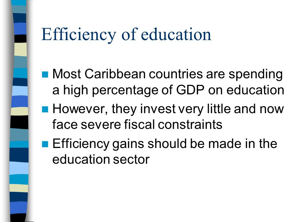 Efficiency of education Most Caribbean countries are spending a high percentage of GDP on education However, they invest very little and now face severe fiscal constraints Efficiency gains should be made in the education sector