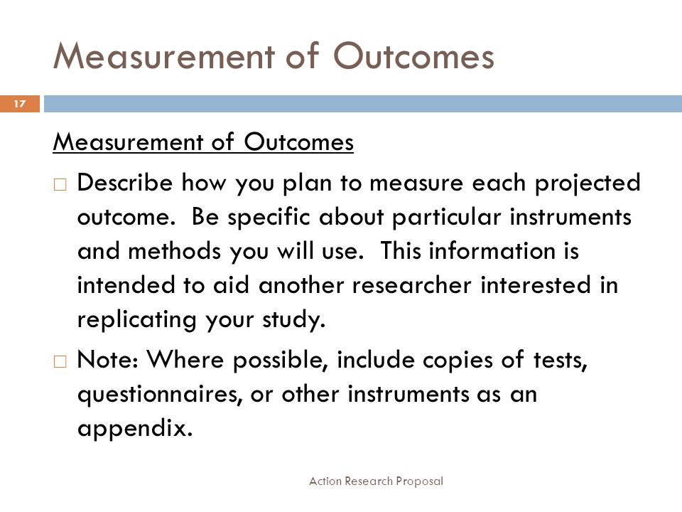 Measurement of Outcomes Action Research Proposal 17 Measurement of Outcomes  Describe how you plan to measure each projected outcome. Be specific abo