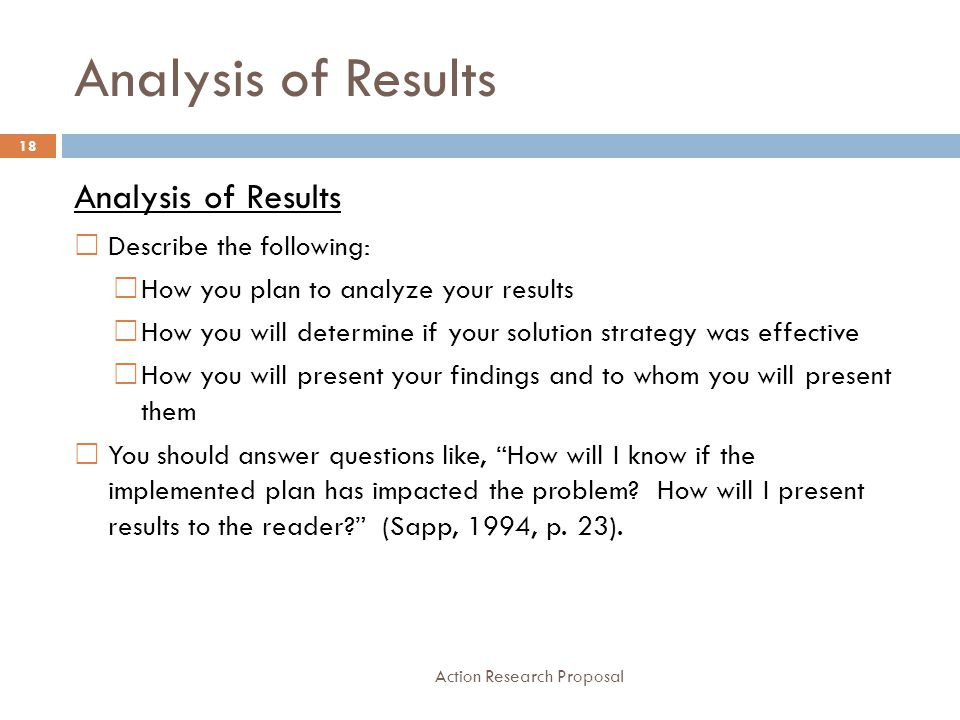 Analysis of Results Action Research Proposal 18 Analysis of Results  Describe the following:  How you plan to analyze your results  How you will de
